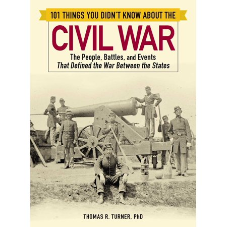 101 Things You Didn't Know about the Civil War : The People, Battles, and Events That Defined the War Between the