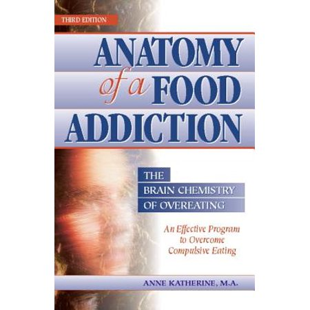 Anatomy of a Food Addiction : The Brain Chemistry of Overeating: An Effective Program to Overcome Compulsive