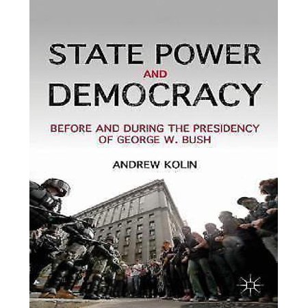 State Power And Democracy  Before And During The Presidency Of George W  Bush