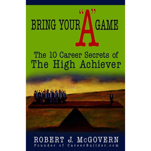 "Bring Your ""A"" Game: The 10 Career Secrets of the High Achiever"