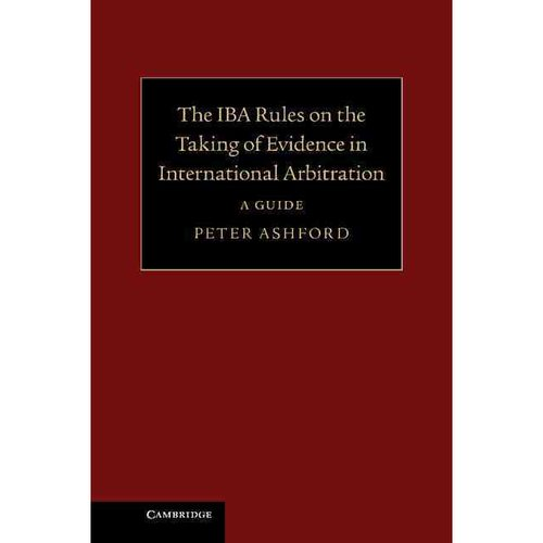 The IBA Rules on the Taking of Evidence in International Arbitration: A Guide