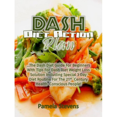 Dash Diet Action Plan: The Dash Diet Guide for Beginners with Tips for Dash Diet Weight Loss Solution Including Special 3 Day Diet Routine for the 21st Century Health Conscious People! - (7 Day Fruit Diet Plan For Weight Loss)
