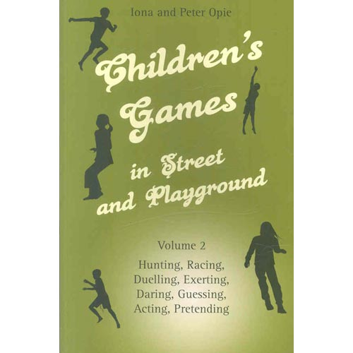 Children's Games in Street and Playground, Volume 2 : Hunting, Racing, Duelling, Exerting, Daring, Guessing, Acting, Pretending
