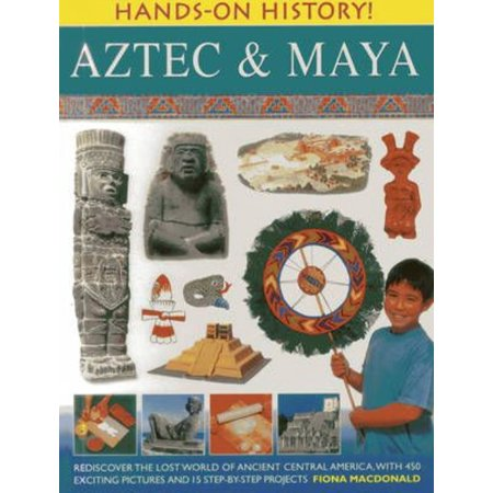 Aztec & Maya: Rediscover the Lost World of Ancient Central America, With 450 Exciting Pictures and 15 Step-by-step Projects
