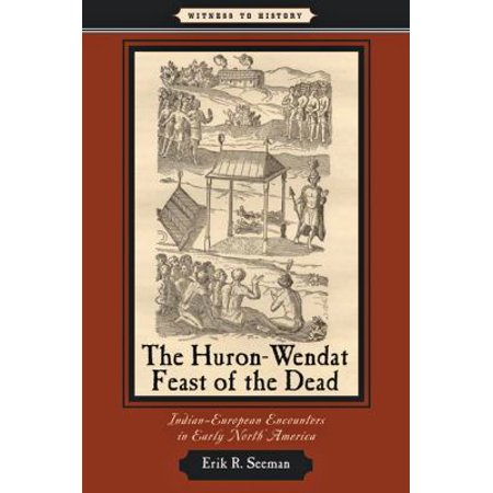 The Huron Wendat Feast Of The Dead  Indian European Encounters In Early North America