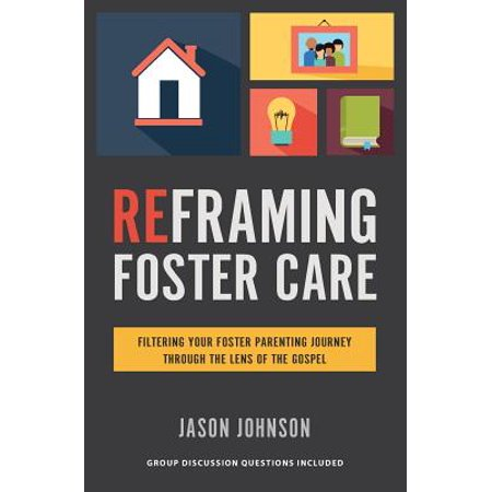 Reframing Foster Care : Filtering Your Foster Parenting Journey Through the Lens of the -