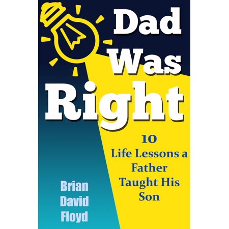 Dad Was Right: 10 Lessons A Father Taught His Son -