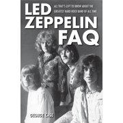 Led Zeppelin FAQ : All That's Left to Know about the Greatest Hard Rock Band of All Time