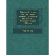 Standard Recipes for Ice Cream Makers, Wholesale and Retail Standard Recipes for Ice Cream Makers, Wholesale and Retail