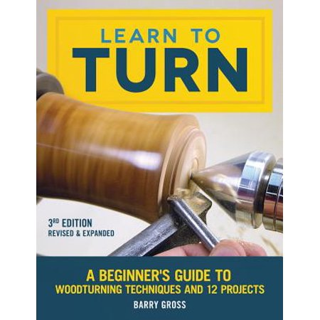 Learn to Turn, 3rd Edition Revised & Expanded : A Beginner's Guide to Woodturning Techniques and 12