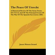 The Peace of Utrecht: A Historical Review of the Great Treaty of 1713-14, and of the Principal Events of the War of the Spanish Succession (