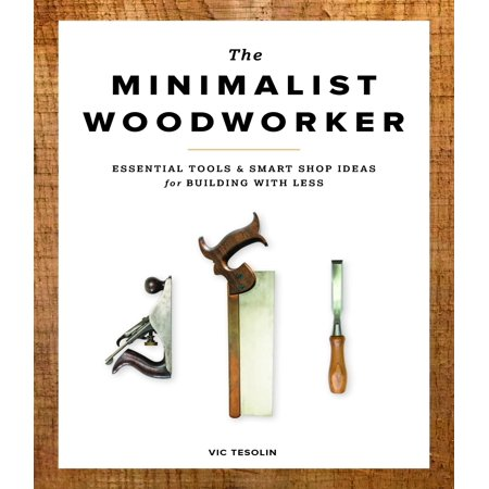 The Minimalist Woodworker : Essential Tools & Smart Shop Ideas for Building with Less (Team Building Ideas For Halloween)