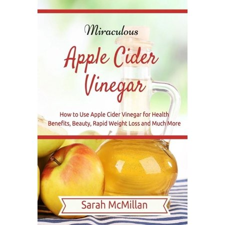 Miraculous Apple Cider Vinegar  How To Use Apple Cider Vinegar For Health Benefits  Beauty  Rapid Weight Loss And Much More