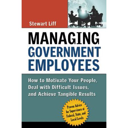 Managing Government Employees : How to Motivate Your People, Deal with Difficult Issues, and Achieve Tangible (Best Way To Deal With Difficult People)