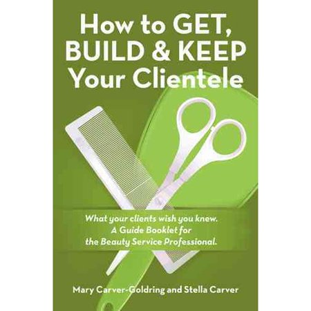 How to Get, Build & Keep Your Clientele: What Your Clients Wish You Knew. a Guide Booklet for the Beauty Service Professional