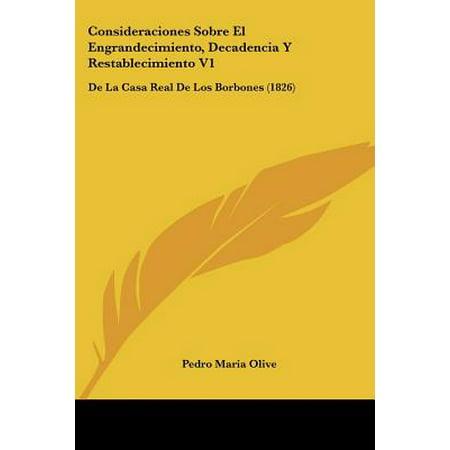 Consideraciones Sobre El Engrandecimiento, Decadencia y Restablecimiento V1 : de La Casa Real de Los Borbones