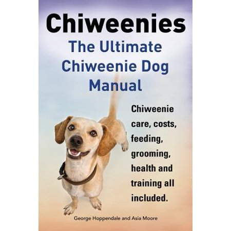 Chiweenies. the Ultimate Chiweenie Dog Manual. Chiweenie Care, Costs, Feeding, Grooming, Health and Training All Included.