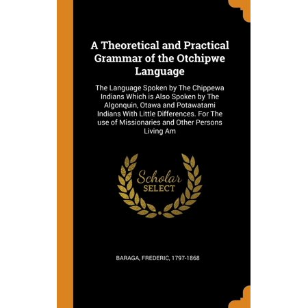 A Theoretical and Practical Grammar of the Otchipwe Language : The Language Spoken by the Chippewa Indians Which Is Also Spoken by the Algonquin, Otawa and Potawatami Indians with Little Differences. for the Use of Missionaries and Other Persons Living (Difference Between Little And A Little Grammar)