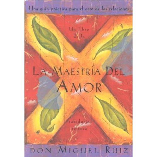 LA Maestria Del Amor : Una Guia Practica Para El Arte De Las Relaciones / Mastery Of Love : A Practical Guide To The Art Of Relationships: A Practical Guide To The Art Of Relationships
