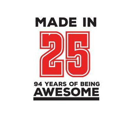 Made In 25 94 Years Of Being Awesome: Made In 25 94 Years Of Awesomeness Notebook - Happy 94th Birthday Being Awesome Anniversary Gift Idea For 1925 Y (Birthday Gift Ideas For 25 Year Old Female)