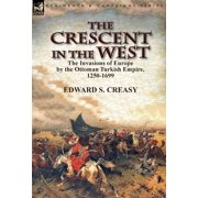 The Crescent in the West : the Invasions of Europe by the Ottoman Turkish Empire, 1250-1699