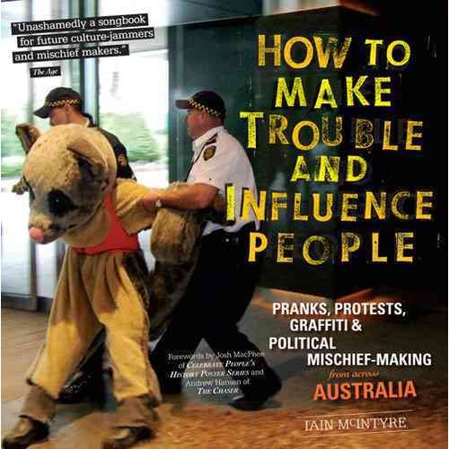 How to Make Trouble and Influence People: Pranks, Protests, Graffiti & Political Mischief-Making from Across Australia