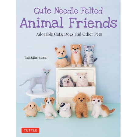 Cute Needle Felted Animal Friends: Adorable Cats, Dogs and Other Pets (Dogs Groomed To Look Like Other Animals)