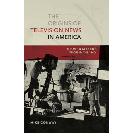 The Origins Of Television News In America  The Visualizers Of Cbs In The 1940S