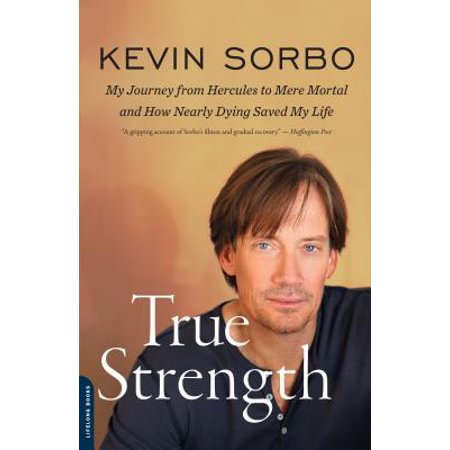 True Strength : My Journey from Hercules to Mere Mortal--and How Nearly Dying Saved My Life (Panic From Hercules)