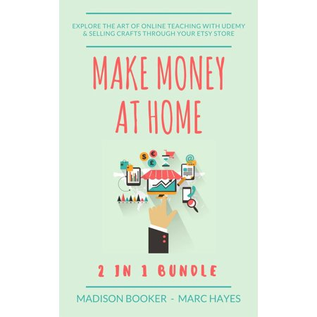 Make Money At Home: 2 in 1 Bundle: Explore The Art Of Online Teaching With Udemy & Selling Crafts Through Your Etsy Store - eBook (Online Craft Stores)