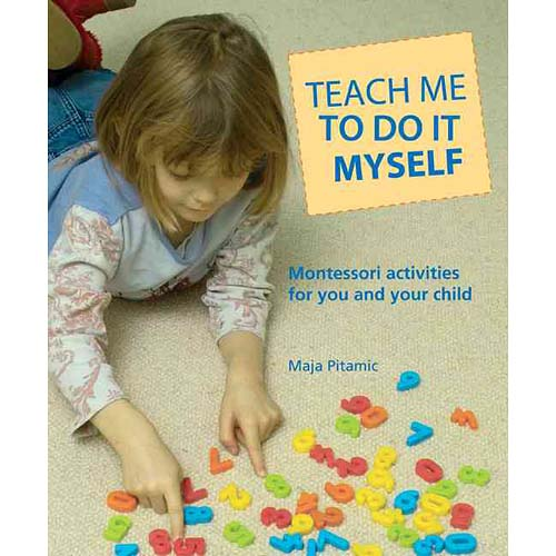 Teach Me to Do It Myself: Montessori Activities for You and Your Child