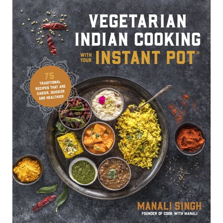 Vegetarian Indian Cooking with Your Instant Pot : 75 Traditional Recipes That Are Easier, Quicker and