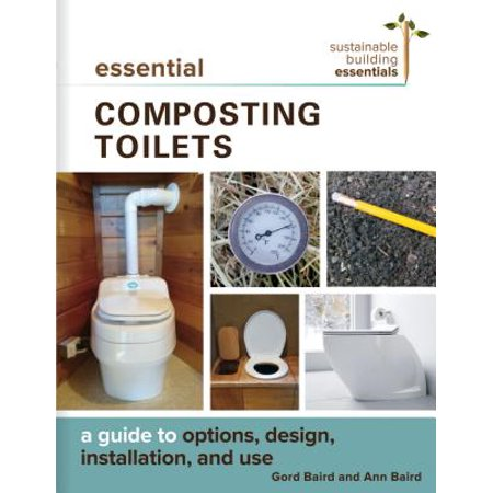 Essential Composting Toilets : A Guide to Options, Design, Installation, and -