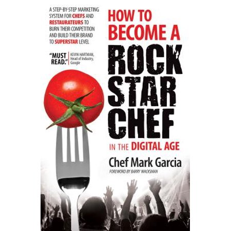 How to Become a Rock Star Chef in the Digital Age : A Step-By-Step Marketing System for Chefs and Restaurateurs to Burn Their Competition and Build Their Brand to Superstar (Competition Level)