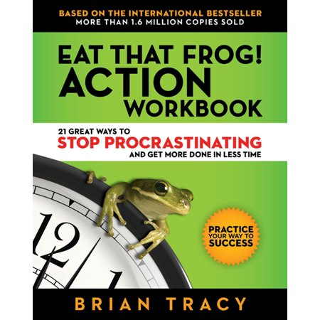 Eat That Frog! Action Workbook : 21 Great Ways to Stop Procrastinating and Get More Done in Less (Get My Dog To Stop Eating Poop)