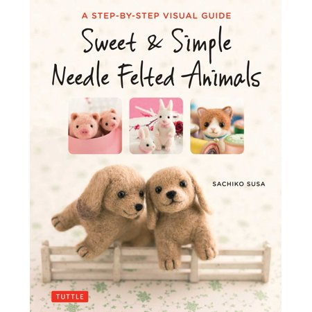 Sweet & Simple Needle Felted Animals : A Step-By-Step Visual (Felted Animals)