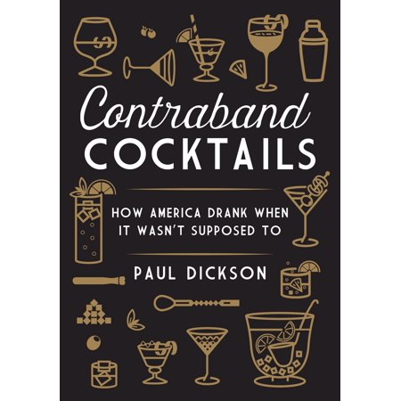 contraband cocktails how america drank when it wasnt supposed to