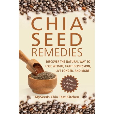 Chia Seed Remedies : Use These Ancient Seeds to Lose Weight, Balance Blood Sugar, Feel Energized, Slow Aging, Decrease Inflammation, and