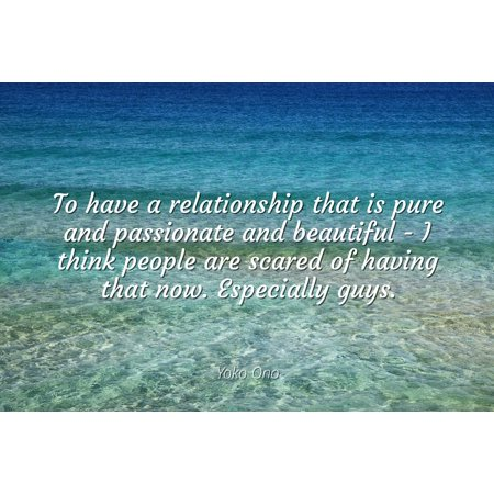 Yoko Ono - Famous Quotes Laminated POSTER PRINT 24X20 - To have a relationship that is pure and passionate and beautiful - I think people are scared of having that now. Especially guys.
