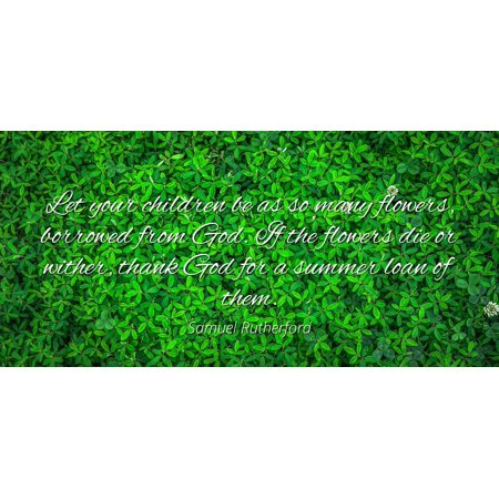 Samuel Rutherford - Let your children be as so many flowers, borrowed from God. If the flowers die or wither, thank God for a summer loan of them - Famous Quotes Laminated POSTER PRINT 24x20.
