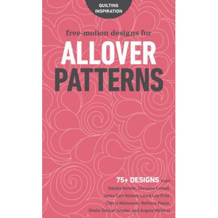 Free-Motion Designs for Allover Patterns : 75+ Designs from Natalia Bonner, Christina Cameli, Jenny Carr Kinney, Laura Lee Fritz, Cheryl Malkowski, Bethany Pease, Sheila Sinclair Snyder, and Angela