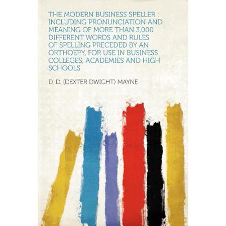 The Modern Business Speller : Including Pronunciation and Meaning of More Than 3,000 Different Words and Rules of Spelling Preceded by an Orthoepy, for Use in Business Colleges, Academies and High (Words With Different Pronunciation But Same Spelling)