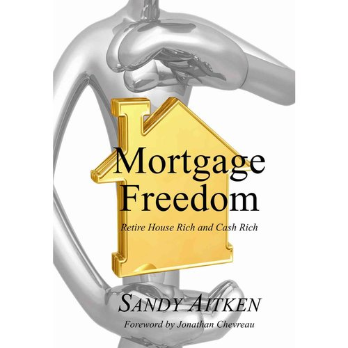 Mortgage Freedom : Retire House Rich and Cash Rich
