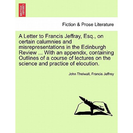 A Letter to Francis Jeffray, Esq., on Certain Calumnies and Misrepresentations in the Edinburgh Review ... with an Appendix, Containing Outlines of a Course of Lectures on the Science and Practice of
