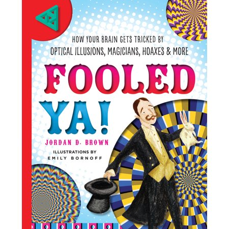 Fooled Ya! : How Your Brain Gets Tricked by Optical Illusions, Magicians, Hoaxes &