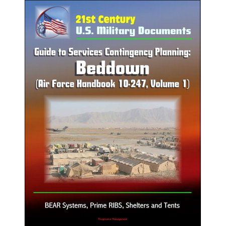 21st Century U.S. Military Documents: Guide to Services Contingency Planning: Beddown (Air Force Handbook 10-247, Volume 1) - BEAR Systems, Prime RIBS, Shelters and Tents - eBook ()