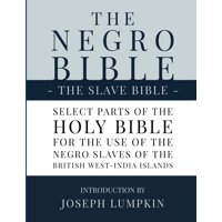 The Negro Bible - The Slave Bible : Select Parts of the Holy Bible, Selected for the use of the Negro Slaves, in the British West-India Islands (Paperback)