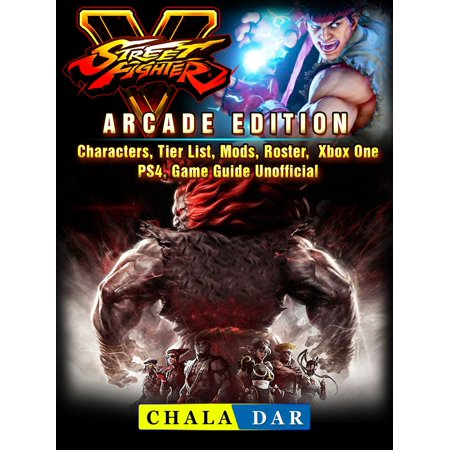 Street Fighter 5, Arcade Edition, Characters, Tier List, Mods, Roster, Xbox One, PS4, Game Guide Unofficial - (Street Fighter 4 Arcade Edition Tier List)