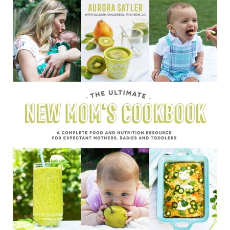 The Ultimate New Mom's Cookbook : A Complete Food and Nutrition Resource for Expectant Mothers, Babies and - Halloween Costumes For Mom And Baby