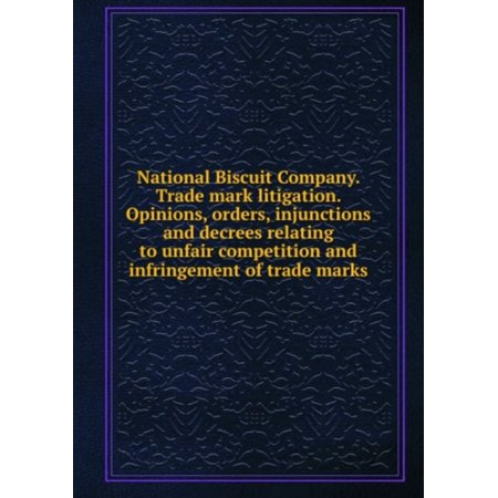 Biscuit Part - National Biscuit Company. Trade Mark Litigation. Opinions, Orders, Injunctions and Decrees of United States Courts Relating to Unfair Competition and Infringement of Trade Marks